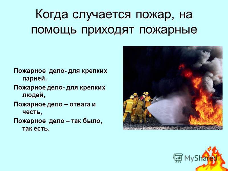 Когда случается пожар, на помощь приходят пожарные Пожарное дело- для крепких парней. Пожарное дело- для крепких людей, Пожарное дело – отвага и честь, Пожарное дело – так было, так есть.