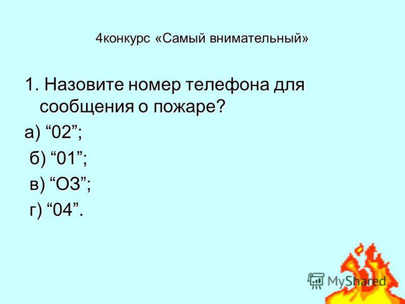 4 конкурс «Самый внимательный» 1. Назовите номер телефона для сообщения о пожаре? а) 02; б) 01; б) 01; в) ОЗ; в) ОЗ; г) 04. г) 04.