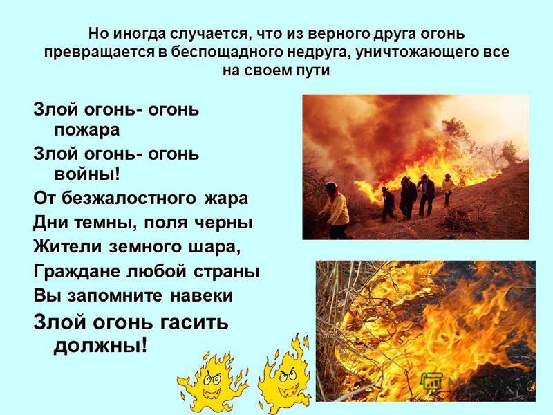 Но иногда случается, что из верного друга огонь превращается в беспощадного недруга, уничтожающего все на своем пути Злой огонь- огонь пожара Злой огонь- огонь войны! От безжалостного жара Дни темны, поля черны Жители земного шара, Граждане любой стр