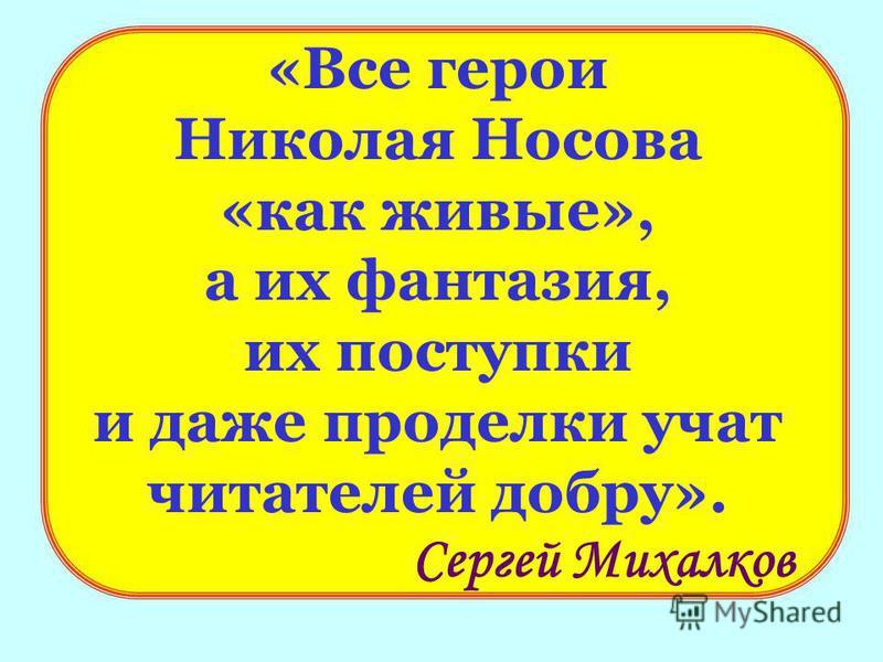 «Все герои Николая Носова «как живые», а их фантазия, их поступки и даже проделки учат читателей добру». Сергей Михалков