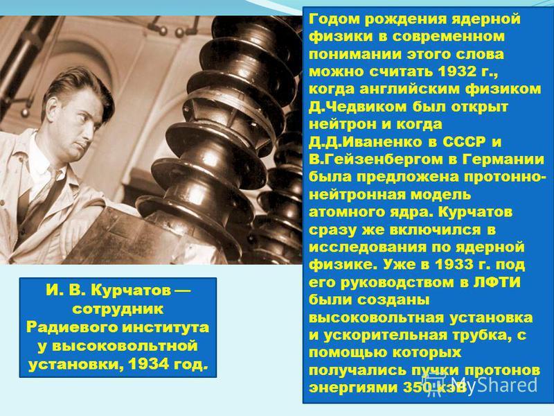 И. В. Курчатов сотрудник Радиевого института у высоковольтной установки, 1934 год. Годом рождения ядерной физики в современном понимании этого слова можно считать 1932 г., когда английским физиком Д.Чедвиком был открыт нейтрон и когда Д.Д.Иваненко в