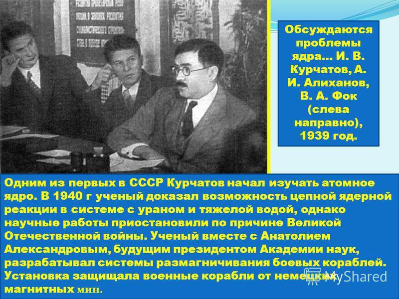 Одним из первых в СССР Курчатов начал изучать атомное ядро. В 1940 г ученый доказал возможность цепной ядерной реакции в системе с ураном и тяжелой водой, однако научные работы приостановили по причине Великой Отечественной войны. Ученый вместе с Ана