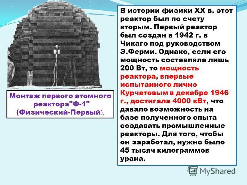 В истории физики ХХ в. этот реактор был по счету вторым. Первый реактор был создан в 1942 г. в Чикаго под руководством Э.Ферми. Однако, если его мощность составляла лишь 200 Вт, то мощность реактора, впервые испытанного лично Курчатовым в декабре 194