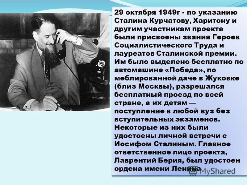 29 октября 1949 г - по указанию Сталина Курчатову, Харитону и другим участникам проекта были присвоены звания Героев Социалистического Труда и лауреатов Сталинской премии. Им было выделено бесплатно по автомашине «Победа», по меблированной даче в Жук