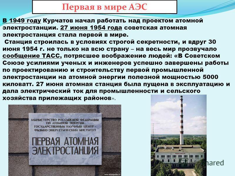 В 1949 году Курчатов начал работать над проектом атомной электростанции. 27 июня 1954 года советская атомная электростанция стала первой в мире. Станция строилась в условиях строгой секретности, и вдруг 30 июня 1954 г. не только на всю страну – на ве