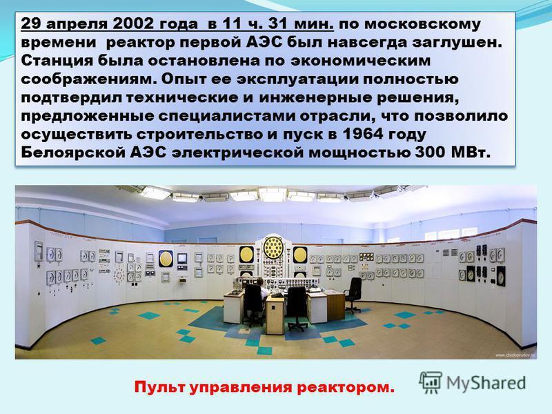 29 апреля 2002 года в 11 ч. 31 мин. по московскому времени реактор первой АЭС был навсегда заглушен. Станция была остановлена по экономическим соображениям. Опыт ее эксплуатации полностью подтвердил технические и инженерные решения, предложенные спец