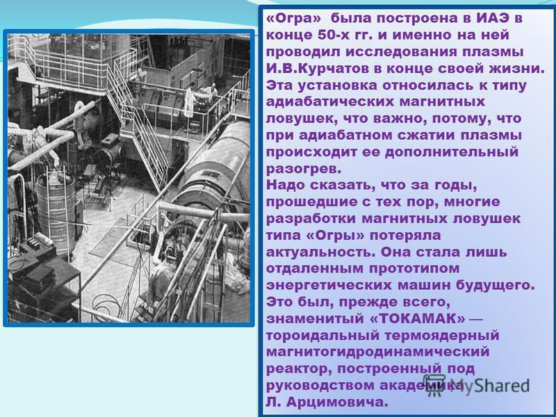 «Огра» была построена в ИАЭ в конце 50-х гг. и именно на ней проводил исследования плазмы И.В.Курчатов в конце своей жизни. Эта установка относилась к типу адиабатических магнитных ловушек, что важно, потому, что при адиабатном сжатии плазмы происход