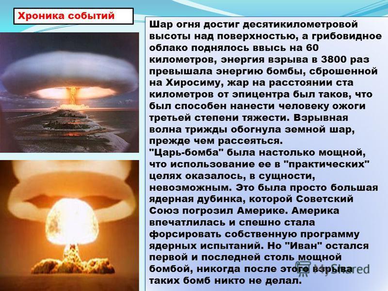 Шар огня достиг десятикилометровой высоты над поверхностью, а грибовидное облако поднялось ввысь на 60 километров, энергия взрыва в 3800 раз превышала энергию бомбы, сброшенной на Хиросиму, жар на расстоянии ста километров от эпицентра был таков, что