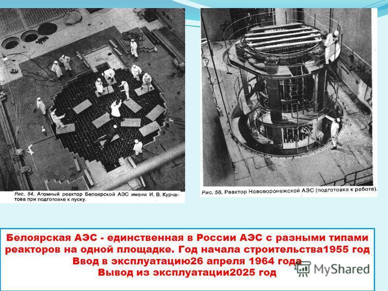 Белоярская АЭС - единственная в России АЭС с разными типами реакторов на одной площадке. Год начала строительства 1955 год Ввод в эксплуатацию 26 апреля 1964 года Вывод из эксплуатации 2025 год