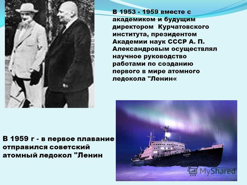 В 1953 - 1959 вместе с академиком и будущим директором Курчатовского института, президентом Академии наук СССР А. П. Александровым осуществлял научное руководство работами по созданию первого в мире атомного ледокола