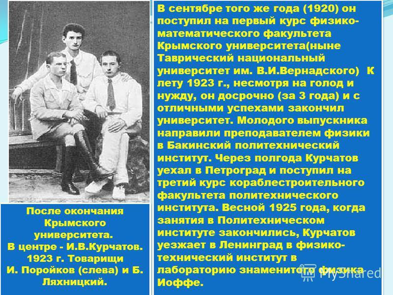 В сентябре того же года (1920) он поступил на первый курс физико- математического факультета Крымского университета(ныне Таврический национальный университет им. В.И.Вернадского) К лету 1923 г., несмотря на голод и нужду, он досрочно (за 3 года) и с
