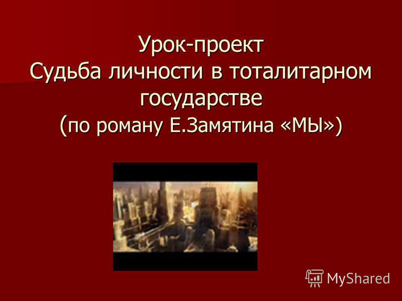 Урок-проект Судьба личности в тоталитарном государстве ( по роману Е.Замятина «МЫ»)