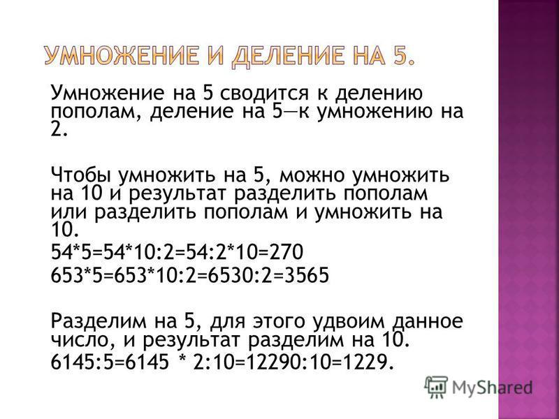 Умножение на 5 сводится к делению пополам, деление на 5 к умножению на 2. Чтобы умножить на 5, можно умножить на 10 и результат разделить пополам или разделить пополам и умножить на 10. 54*5=54*10:2=54:2*10=270 653*5=653*10:2=6530:2=3565 Разделим на