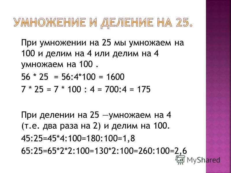 При умножении на 25 мы умножаем на 100 и делим на 4 или делим на 4 умножаем на 100. 56 * 25 = 56:4*100 = 1600 7 * 25 = 7 * 100 : 4 = 700:4 = 175 При делении на 25 умножаем на 4 (т.е. два раза на 2) и делим на 100. 45:25=45*4:100=180:100=1,8 65:25=65*