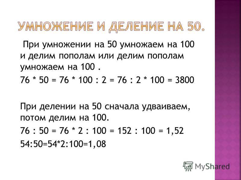 При умножении на 50 умножаем на 100 и делим пополам или делим пополам умножаем на 100. 76 * 50 = 76 * 100 : 2 = 76 : 2 * 100 = 3800 При делении на 50 сначала удваиваем, потом делим на 100. 76 : 50 = 76 * 2 : 100 = 152 : 100 = 1,52 54:50=54*2:100=1,08