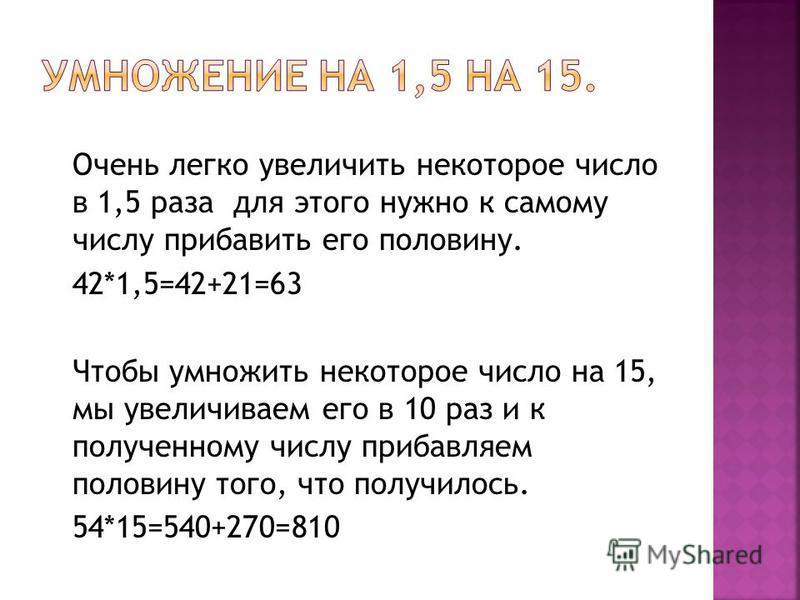 Очень легко увеличить некоторое число в 1,5 раза для этого нужно к самому числу прибавить его половину. 42*1,5=42+21=63 Чтобы умножить некоторое число на 15, мы увеличиваем его в 10 раз и к полученному числу прибавляем половину того, что получилось.