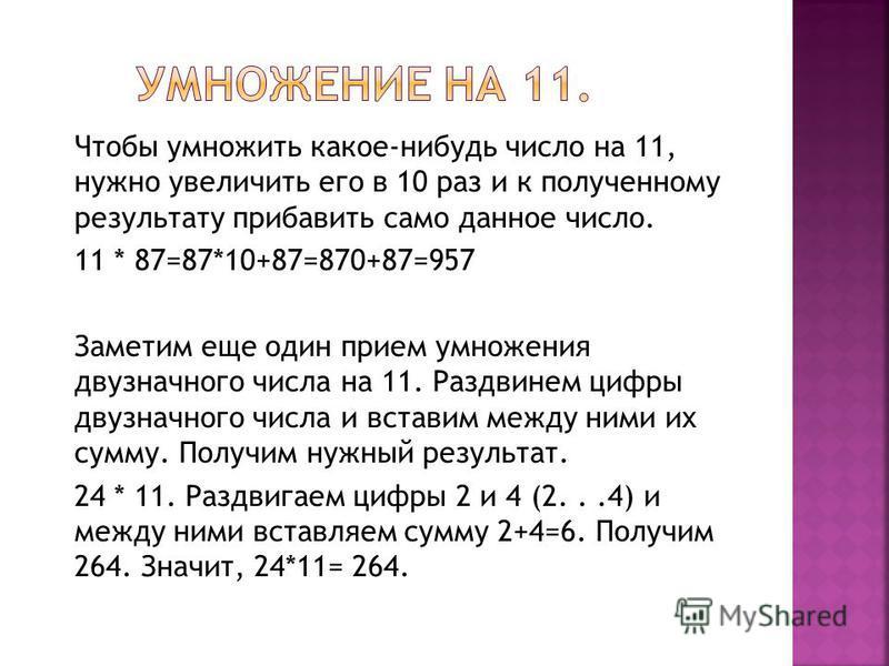 Чтобы умножить какое-нибудь число на 11, нужно увеличить его в 10 раз и к полученному результату прибавить само данное число. 11 * 87=87*10+87=870+87=957 Заметим еще один прием умножения двузначного числа на 11. Раздвинем цифры двузначного числа и вс