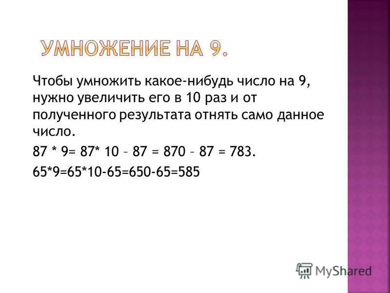 Чтобы умножить какое-нибудь число на 9, нужно увеличить его в 10 раз и от полученного результата отнять само данное число. 87 * 9= 87* 10 – 87 = 870 – 87 = 783. 65*9=65*10-65=650-65=585