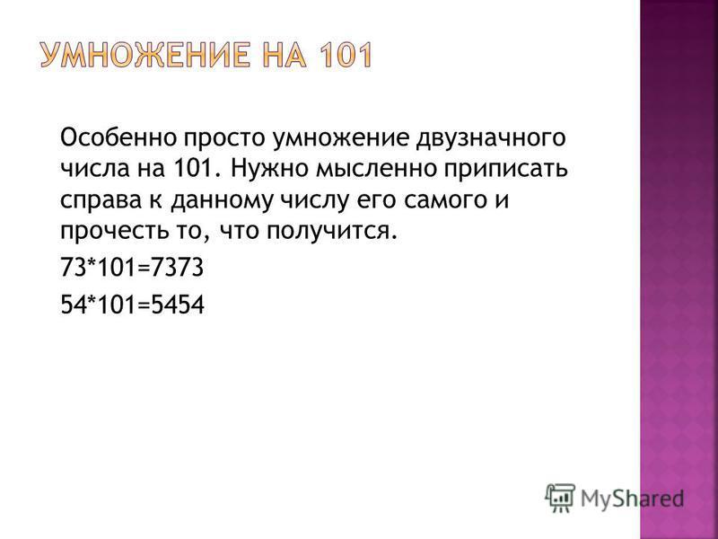 Особенно просто умножение двузначного числа на 101. Нужно мысленно приписать справа к данному числу его самого и прочесть то, что получится. 73*101=7373 54*101=5454