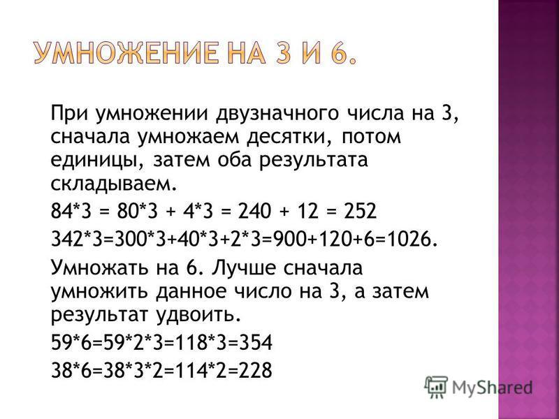 При умножении двузначного числа на 3, сначала умножаем десятки, потом единицы, затем оба результата складываем. 84*3 = 80*3 + 4*3 = 240 + 12 = 252 342*3=300*3+40*3+2*3=900+120+6=1026. Умножать на 6. Лучше сначала умножить данное число на 3, а затем р