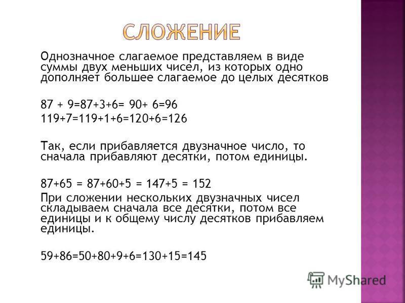 Однозначное слагаемое представляем в виде суммы двух меньших чисел, из которых одно дополняет большее слагаемое до целых десятков 87 + 9=87+3+6= 90+ 6=96 119+7=119+1+6=120+6=126 Так, если прибавляется двузначное число, то сначала прибавляют десятки,