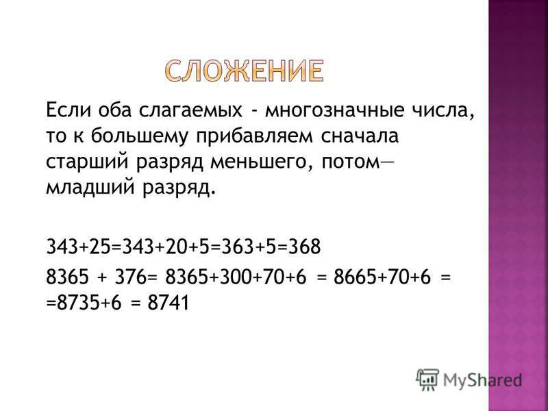 Если оба слагаемых - многозначные числа, то к большему прибавляем сначала старший разряд меньшего, потом младший разряд. 343+25=343+20+5=363+5=368 8365 + 376= 8365+300+70+6 = 8665+70+6 = =8735+6 = 8741