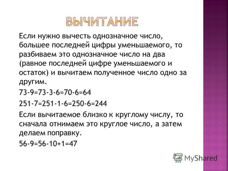 Если нужно вычесть однозначное число, большее последней цифры уменьшаемого, то разбиваем это однозначное число на два (равное последней цифре уменьшаемого и остаток) и вычитаем полученное число одно за другим. 73-9=73-3-6=70-6=64 251-7=251-1-6=250-6=