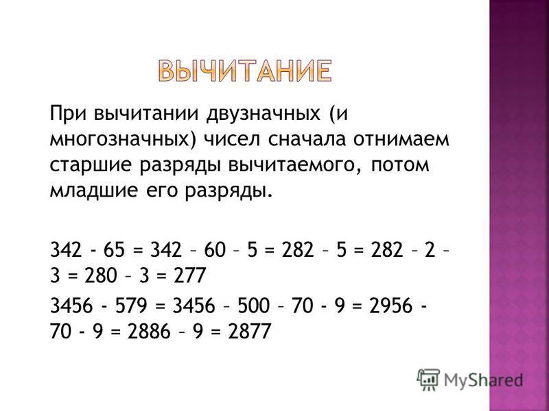 При вычитании двузначных (и многозначных) чисел сначала отнимаем старшие разряды вычитаемого, потом младшие его разряды. 342 - 65 = 342 – 60 – 5 = 282 – 5 = 282 – 2 – 3 = 280 – 3 = 277 3456 - 579 = 3456 – 500 – 70 - 9 = 2956 - 70 - 9 = 2886 – 9 = 287