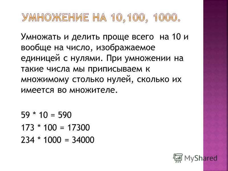 Умножать и делить проще всего на 10 и вообще на число, изображаемое единицей с нулями. При умножении на такие числа мы приписываем к множимому столько нулей, сколько их имеется во множителе. 59 * 10 = 590 173 * 100 = 17300 234 * 1000 = 34000