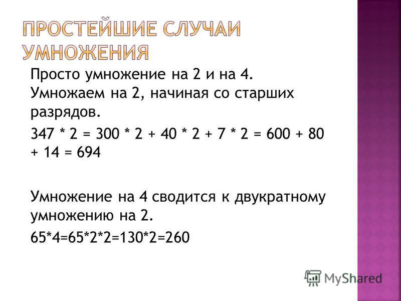 Просто умножение на 2 и на 4. Умножаем на 2, начиная со старших разрядов. 347 * 2 = 300 * 2 + 40 * 2 + 7 * 2 = 600 + 80 + 14 = 694 Умножение на 4 сводится к двукратному умножению на 2. 65*4=65*2*2=130*2=260