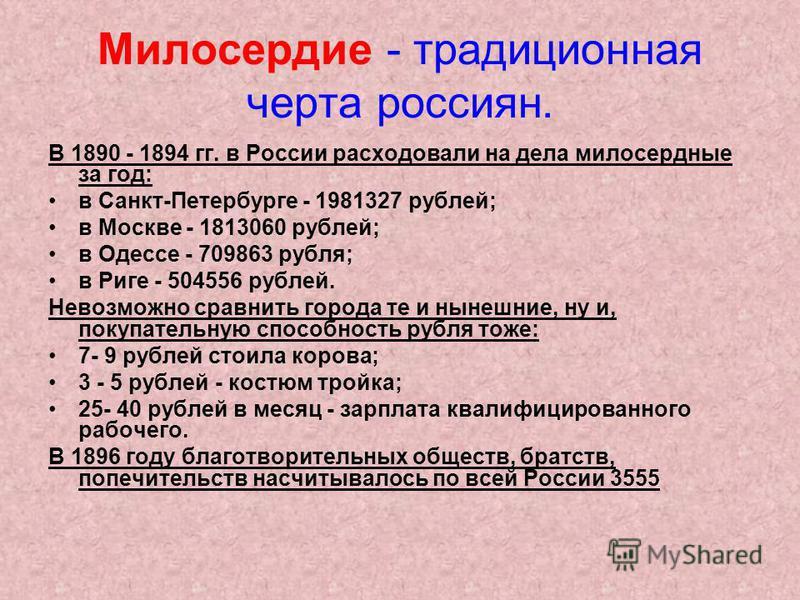 Милосердие - традиционная черта россиян. В 1890 - 1894 гг. в России расходовали на дела милосердные за год: в Санкт-Петербурге - 1981327 рублей; в Москве - 1813060 рублей; в Одессе - 709863 рубля; в Риге - 504556 рублей. Невозможно сравнить города те