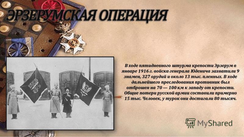В ходе пятидневного штурма крепости Эрзерум в январе 1916 г. войска генерала Юденича захватили 9 знамен, 327 орудий и около 13 тыс. пленных. В ходе дальнейшего преследования противник был отброшен на 70 100 км к западу от крепости. Общие потери русск