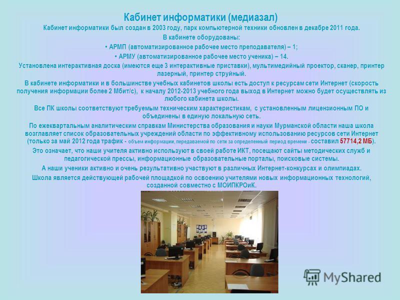 Кабинет информатики (медиазал) Кабинет информатики был создан в 2003 году, парк компьютерной техники обновлен в декабре 2011 года. В кабинете оборудованы: АРМП (автоматизированное рабочее место преподавателя) – 1; АРМУ (автоматизированное рабочее мес