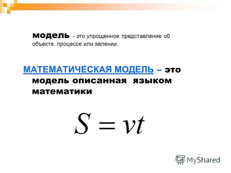 МАТЕМАТИЧЕСКАЯ МОДЕЛЬ – это модель описанная языком математики модель - это упрощенное представление об объекте, процессе или явлении.