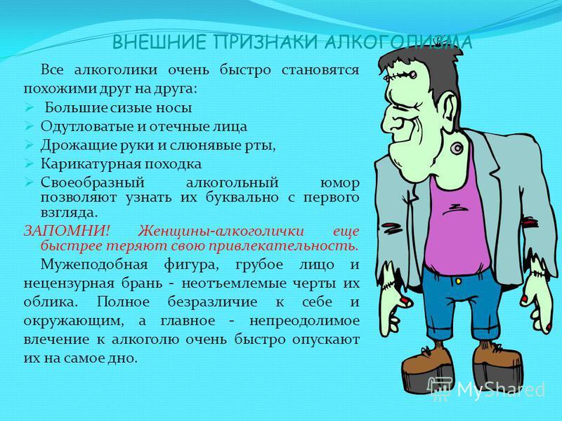 ВНЕШНИЕ ПРИЗНАКИ АЛКОГОЛИЗМА Все алкоголики очень быстро становятся похожими друг на друга: Большие сизые носы Одутловатые и отечные лица Дрожащие руки и слюнявые рты, Карикатурная походка Своеобразный алкогольный юмор позволяют узнать их буквально с