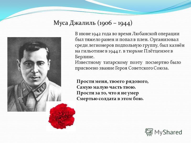 Муса Джалиль (1906 – 1944) В июне 1942 года во время Любанской операции был тяжело ранен и попал в плен. Организовал среди легионеров подпольную группу, был казнён на гильотине в 1944 г. в тюрьме Плётцензее в Берлине. Известному татарскому поэту посм