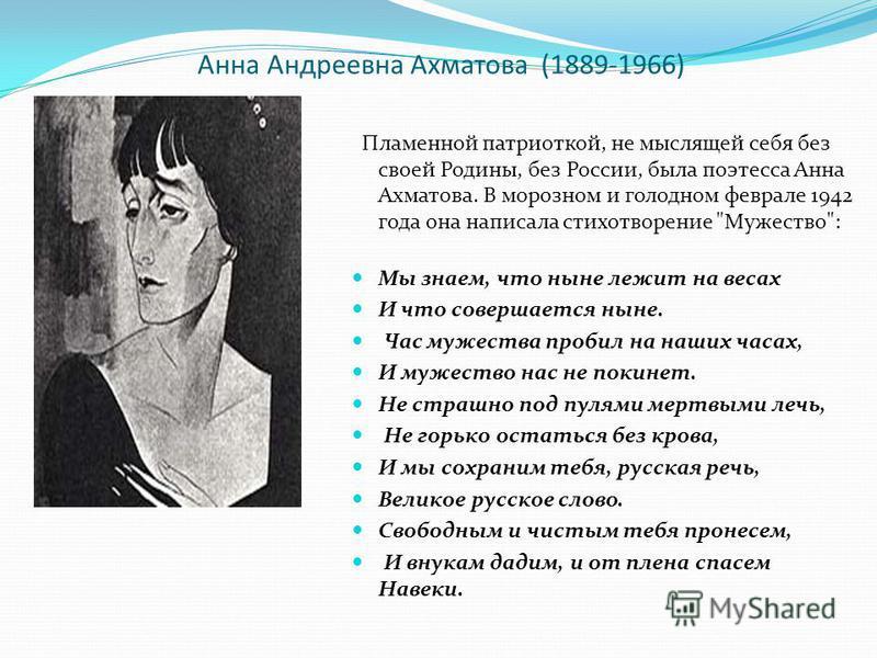 Анна Андреевна Ахматова (1889-1966) Пламенной патриоткой, не мыслящей себя без своей Родины, без России, была поэтесса Анна Ахматова. В морозном и голодном феврале 1942 года она написала стихотворение