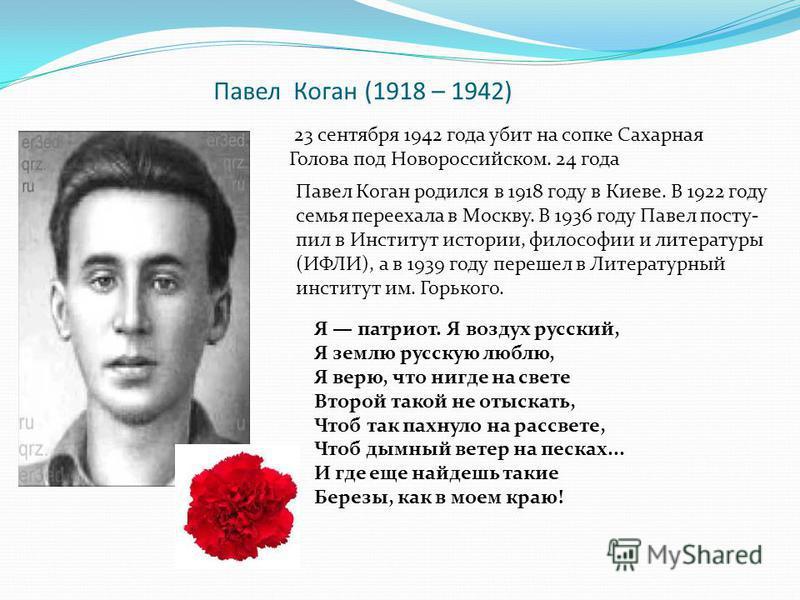 Павел Коган (1918 – 1942) 23 сентября 1942 года убит на сопке Сахарная Голова под Новороссийском. 24 года Павел Коган родился в 1918 году в Киеве. В 1922 году семья переехала в Москву. В 1936 году Павел посту- пил в Институт истории, философии и лите