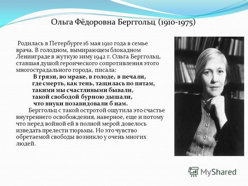 Ольга Фёдоровна Берггольц (1910-1975) Родилась в Петербурге 16 мая 1910 года в семье врача. В голодном, вымирающем блокадном Ленинграде в жуткую зиму 1942 г. Ольга Берггольц, ставшая душой героического сопротивления этого многострадального города, пи