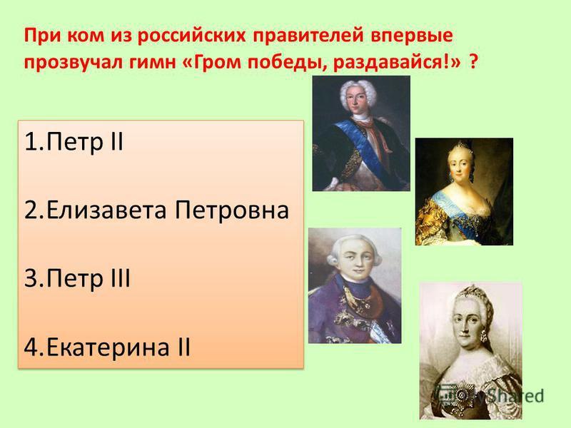 При ком из российских правителей впервые прозвучал гимн «Гром победы, раздавайся!» ? 1. Петр II 2. Елизавета Петровна 3. Петр III 4. Екатерина II 1. Петр II 2. Елизавета Петровна 3. Петр III 4. Екатерина II