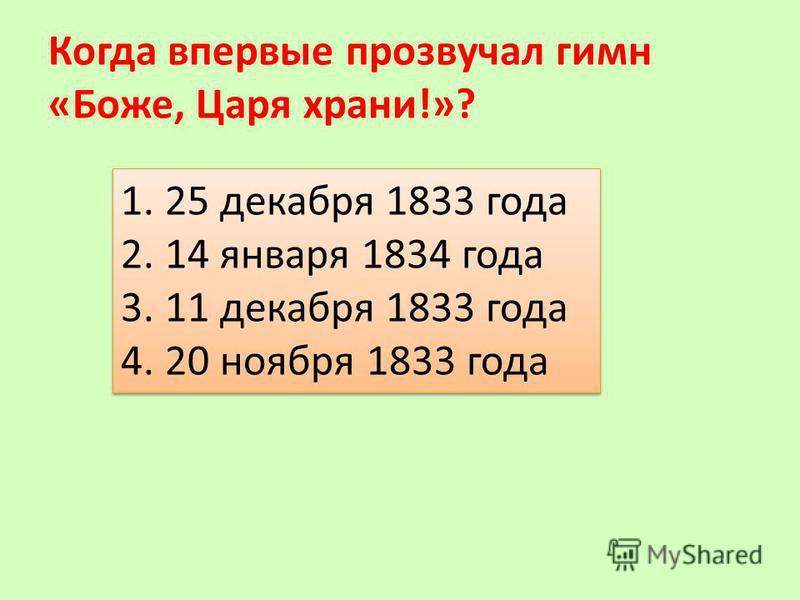 Когда впервые прозвучал гимн «Боже, Царя храни!»? 1. 25 декабря 1833 года 2. 14 января 1834 года 3. 11 декабря 1833 года 4. 20 ноября 1833 года 1. 25 декабря 1833 года 2. 14 января 1834 года 3. 11 декабря 1833 года 4. 20 ноября 1833 года