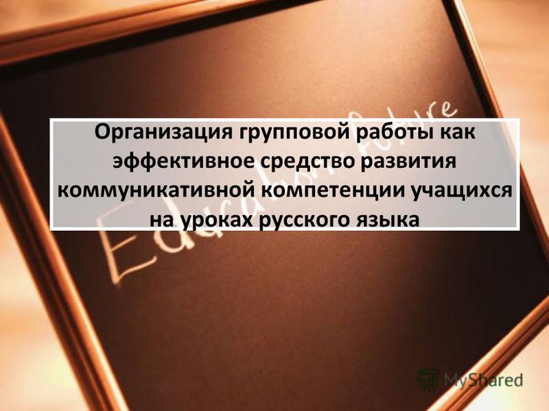 Организация групповой работы как эффективное средство развития коммуникативной компетенции учащихся на уроках русского языка