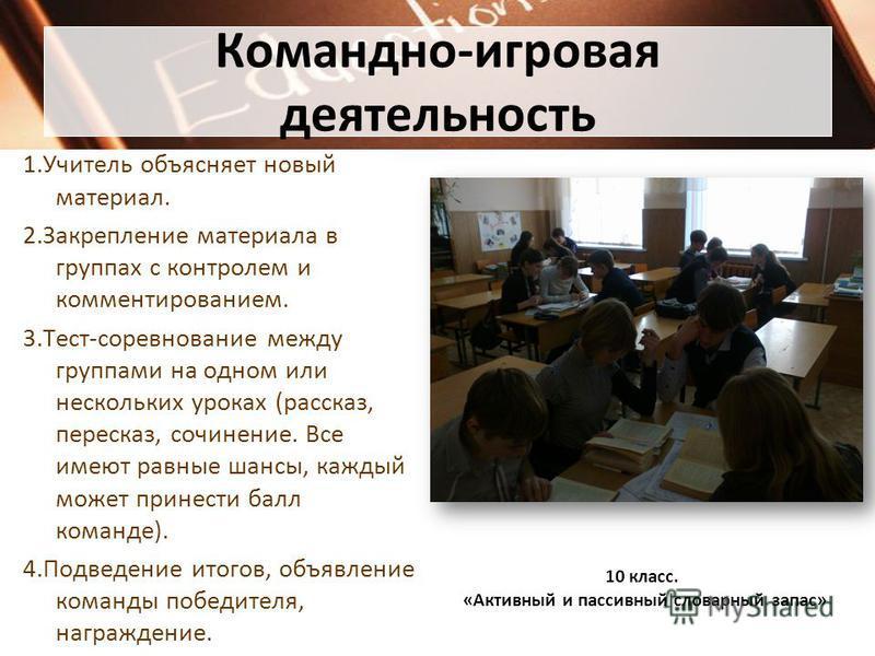 Командно-игровая деятельность 1. Учитель объясняет новый материал. 2. Закрепление материала в группах с контролем и комментированием. 3.Тест-соревнование между группами на одном или нескольких уроках (рассказ, пересказ, сочинение. Все имеют равные ша