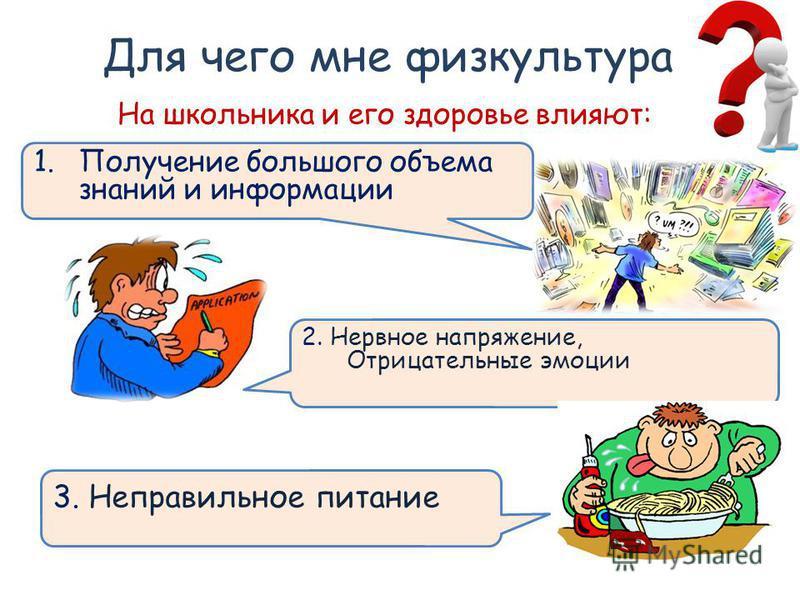 Для чего мне физкультура 1. Получение большого объема знаний и информации На школьника и его здоровье влияют: 2. Нервное напряжение, Отрицательные эмоции 3. Неправильное питание