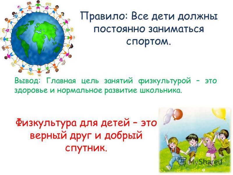 Правило: Все дети должны постоянно заниматься спортом. Вывод: Главная цель занятий физкультурой – это здоровье и нормальное развитие школьника. Физкультура для детей – это верный друг и добрый спутник.