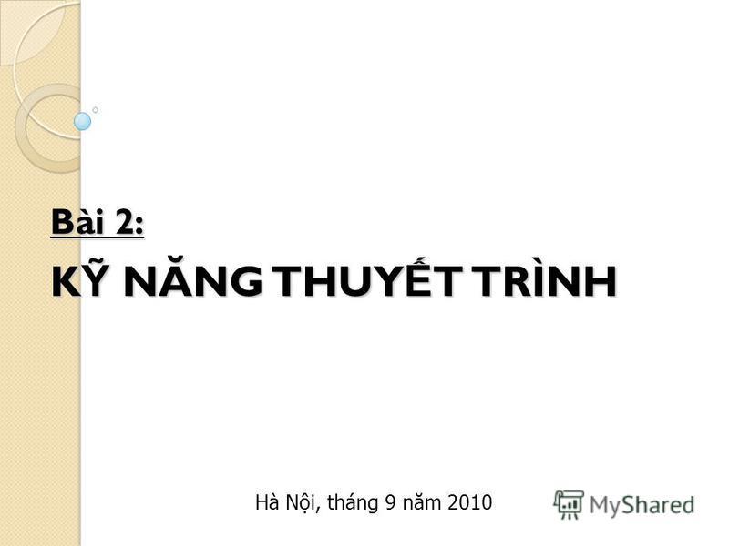 Bài 2: K NĂNG THUY T TRÌNH Hà Ni, tháng 9 năm 2010