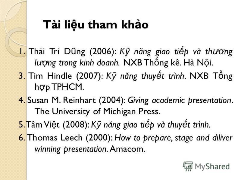 Tài li u tham kh o 1. Thái Trí D ũ ng (2006): K n ă ng giao ti p và th ươ ng l ư ng trong kinh doanh. NXB Th ng kê. Hà N i. 3. Tim Hindle (2007): K n ă ng thuy t trình. NXB T ng h p TPHCM. 4. Susan M. Reinhart (2004): Giving academic presentation. Th