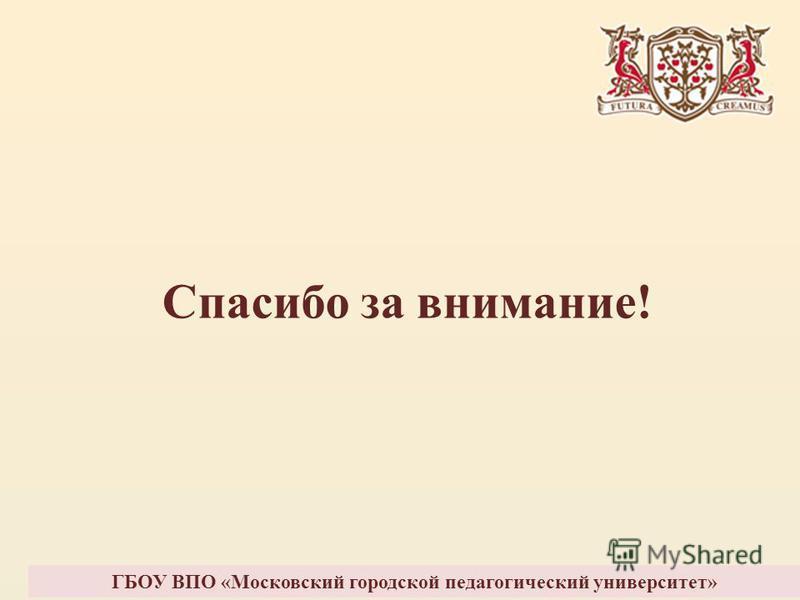 Спасибо за внимание! ГБОУ ВПО «Московский городской педагогический университет»