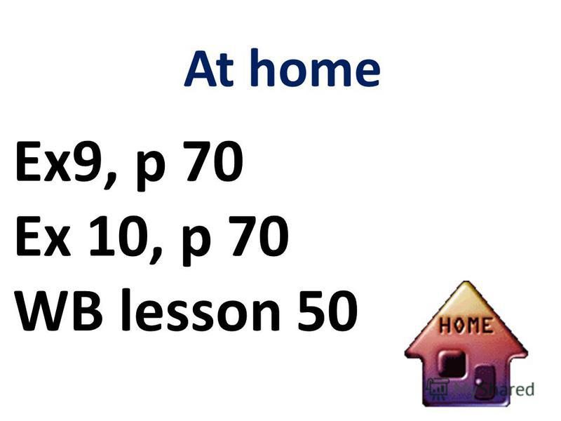 At home Ex9, p 70 Ex 10, p 70 WB lesson 50