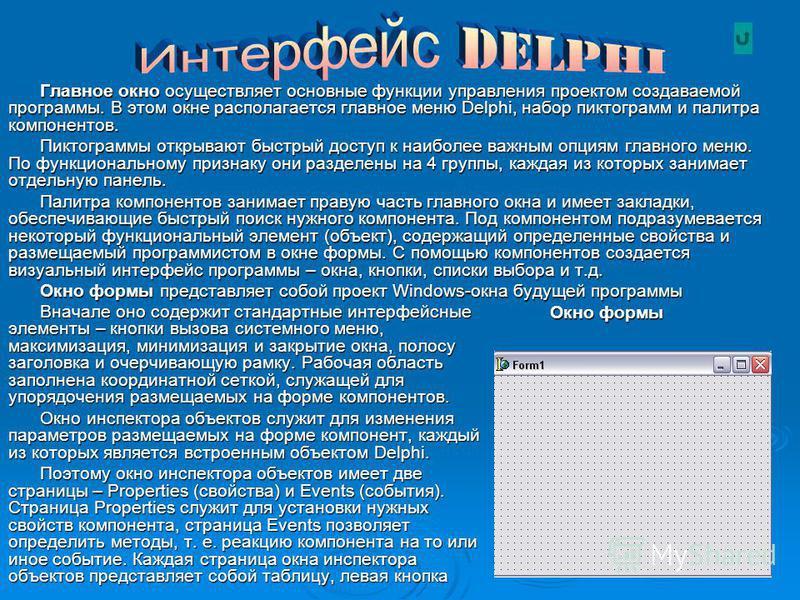 Главное окно осуществляет основные функции управления проектом создаваемой программы. В этом окне располагается главное меню Delphi, набор пиктограмм и палитра компонентов. Пиктограммы открывают быстрый доступ к наиболее важным опциям главного меню.